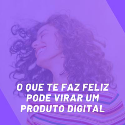 O que te faz feliz pode virar um produto digital!
